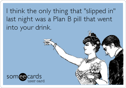 "I think the only thing that ""slipped in"" last night was a Plan B pill that went into your drink."