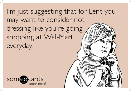 I'm just suggesting that for Lent you may want to consider not dressing like you're going shopping at Wal-Mart everyday.