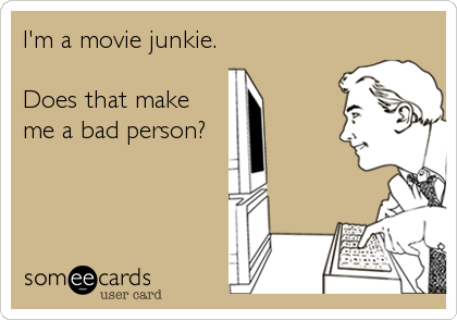 I'm a movie junkie.   Does that make me a bad person?