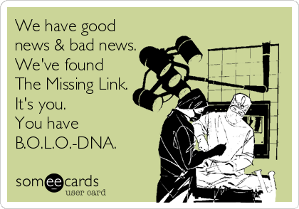 We have good news & bad news. We've found The Missing Link. It's you.   You have B.O.L.O.-DNA.