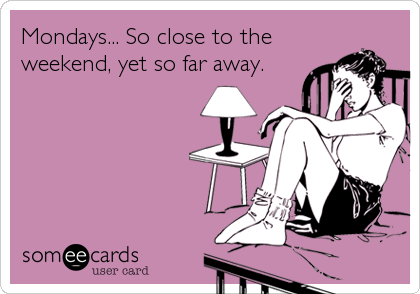 Mondays... So close to the  weekend, yet so far away.