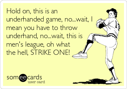 Hold on, this is an underhanded game, no...wait, I mean you have to throw underhand, no...wait, this is men's league, oh what the hell, STRIKE ONE!