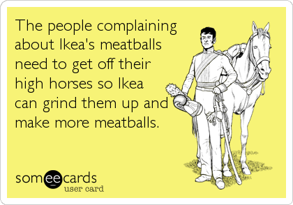 The people complaining about Ikea's meatballs need to get off their high horses so Ikea can grind them up and make more meatballs.