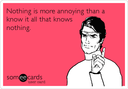 Nothing is more annoying than aknow it all that knowsnothing.