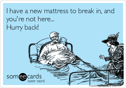 I have a new mattress to break in, and you're not here... Hurry back!