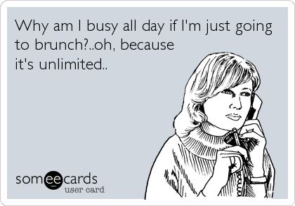 Why am I busy all day if I'm just going to brunch?..oh, because it's unlimited..