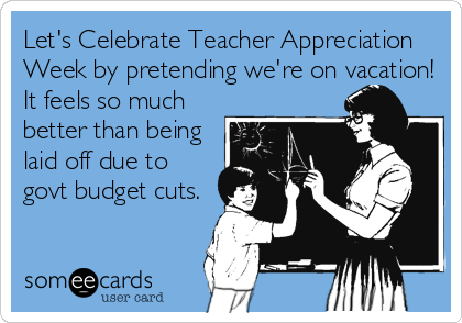 Let's Celebrate Teacher Appreciation Week by pretending we're on vacation! It feels so much better than being laid off due to govt budget cuts.