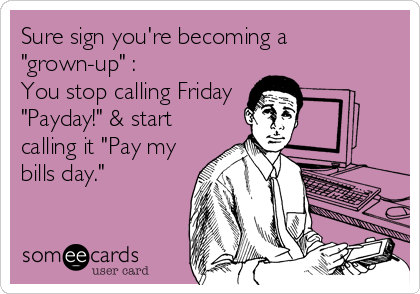 """Sure sign you're becoming a """"grown-up"""" : You stop calling Friday """"Payday!"""" & start calling it """"Pay my bills day."""""""