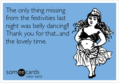 The only thing missing from the festivities last night was belly dancing!! Thank you for that...and the lovely time.