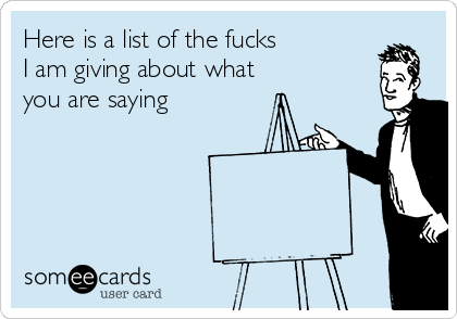 Here is a list of the fucks I am giving about what you are saying