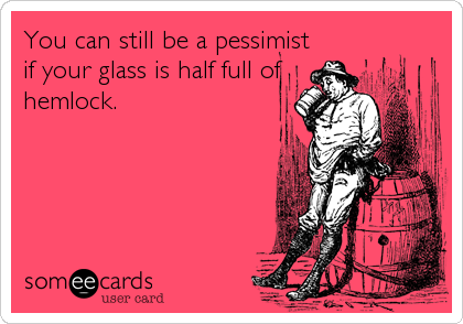 You can still be a pessimist if your glass is half full of hemlock.