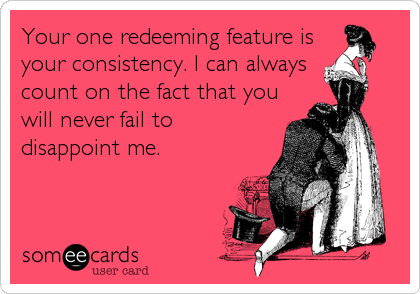 Your one redeeming feature is your consistency. I can always count on the fact that you will never fail to disappoint me.