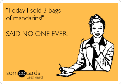 """""""Today I sold 3 bags of mandarins!""""  SAID NO ONE EVER."""