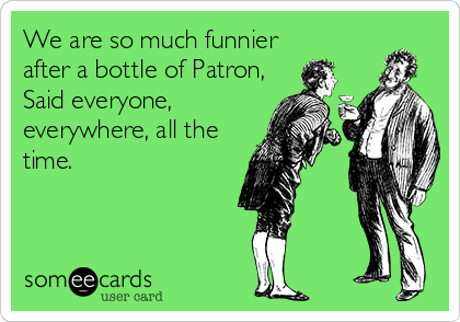 We are so much funnier after a bottle of Patron, Said everyone, everywhere, all the time.