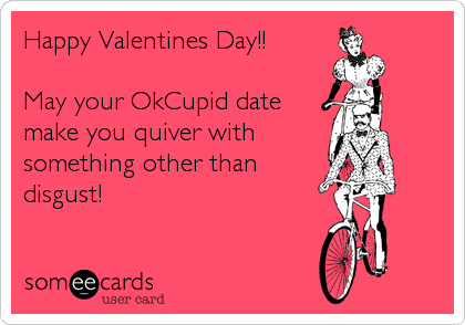 Happy Valentines Day!!  May your OkCupid date make you quiver with something other than disgust!