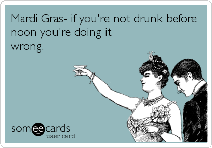 Mardi Gras- if you're not drunk before noon you're doing it wrong.