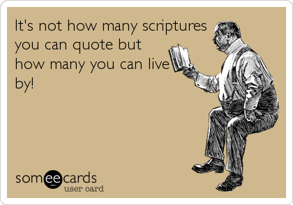 It's not how many scriptures you can quote but how many you can live by!