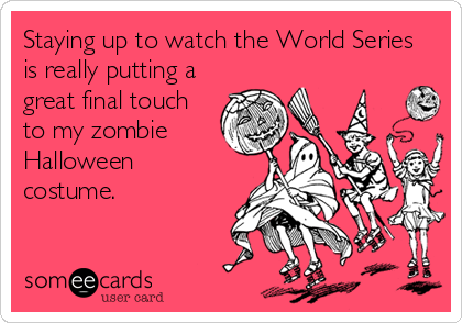 Staying up to watch the World Series  is really putting a great final touch to my zombie Halloween costume.