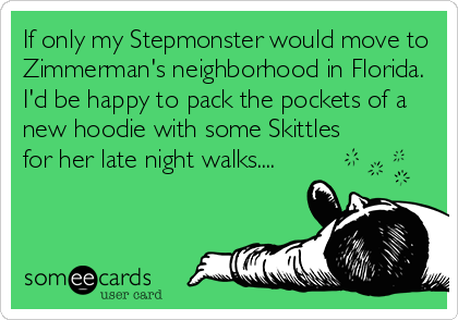 If only my Stepmonster would move to Zimmerman's neighborhood in Florida. I'd be happy to pack the pockets of a new hoodie with some Skittles for her late night walks....