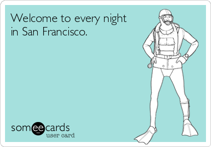 Welcome to every night  in San Francisco.