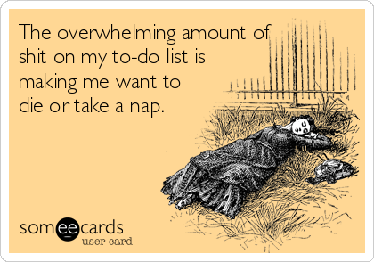 The overwhelming amount of shit on my to-do list is making me want to die or take a nap.