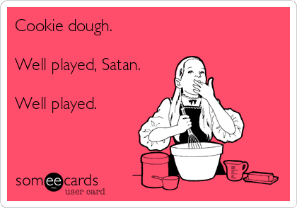 Cookie dough.   Well played, Satan.   Well played.