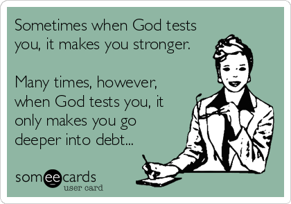 Sometimes when God tests you, it makes you stronger.  Many times, however, when God tests you, it only makes you go deeper into debt...