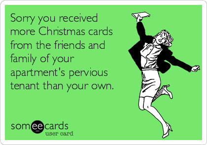 Sorry you received more Christmas cards from the friends and  family of your  apartment's pervious tenant than your own.