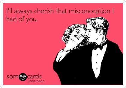 I'll always cherish that misconception I had of you.