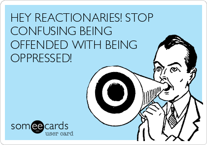 HEY REACTIONARIES! STOP CONFUSING BEING OFFENDED WITH BEING OPPRESSED!