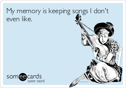 My memory is keeping songs I don't even like.
