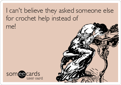 I can't believe they asked someone else for crochet help instead of me!