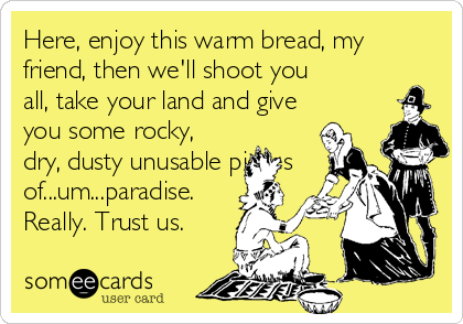 Here, enjoy this warm bread, my friend, then we'll shoot you all, take your land and give you some rocky, dry, dusty unusable pieces of...um...paradise. Really. Trust us.