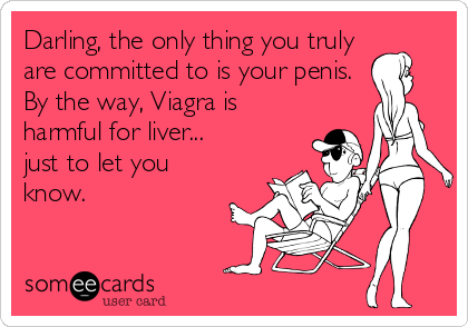 Darling, the only thing you truly are committed to is your penis.  By the way, Viagra is harmful for liver... just to let you know.