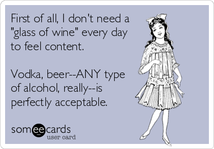 """First of all, I don't need a """"glass of wine"""" every day to feel content.   Vodka, beer--ANY type of alcohol, really--is perfectly ac"""