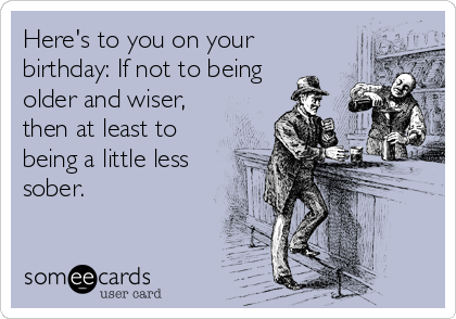 Here's to you on your birthday: If not to being  older and wiser, then at least to being a little less sober.