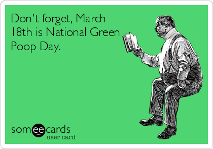 Don't forget, March 18th is National Green Poop Day.