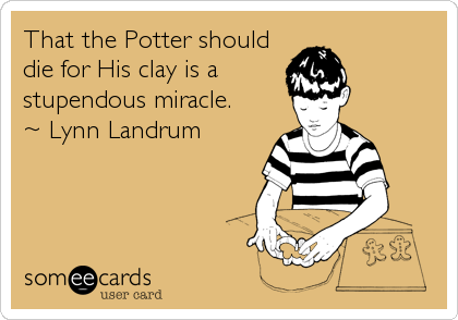 That the Potter should die for His clay is a stupendous miracle. ~ Lynn Landrum