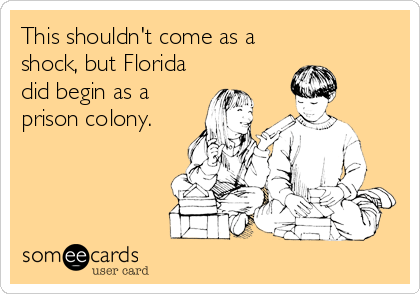 This shouldn't come as a shock, but Florida did begin as a prison colony.