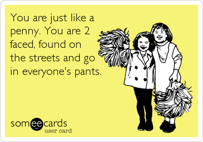You are just like a penny. You are 2 faced, found on the streets and go in everyone's pants.