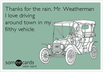 Thanks for the rain, Mr. Weatherman  I love driving around town in my filthy vehicle.