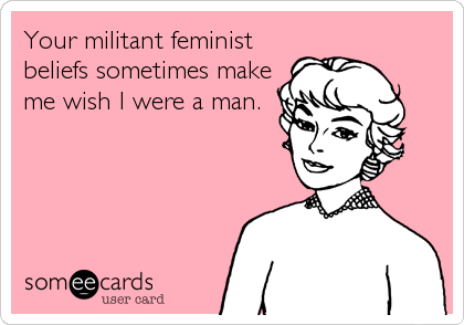Your militant feminist beliefs sometimes make me wish I were a man.