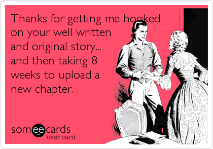 Thanks for getting me hooked on your well written and original story... and then taking 8 weeks to upload a new chapter.