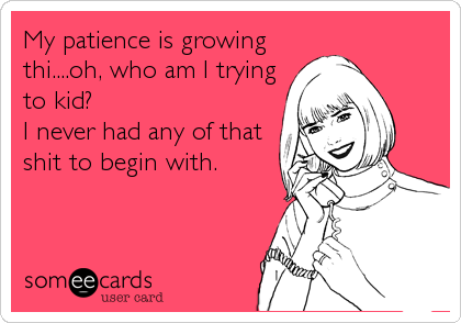 My patience is growing thi....oh, who am I trying to kid? I never had any of that shit to begin with.