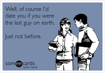 Well, of course I'd date you if you were the last guy on earth.  Just not before.