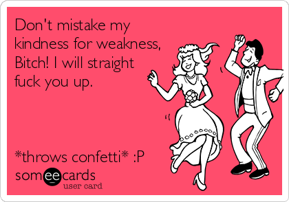 Don't mistake my kindness for weakness, Bitch! I will straight fuck you up.    *throws confetti* :P