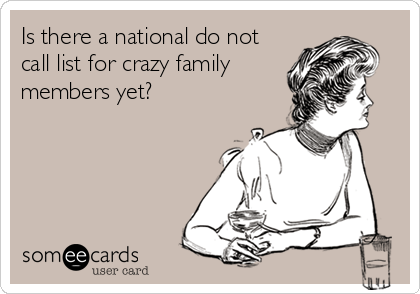 Is there a national do not call list for crazy family members yet?