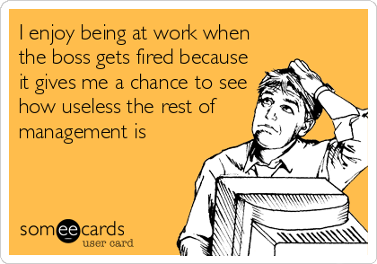 I enjoy being at work when the boss gets fired because it gives me a chance to see how useless the rest of management is