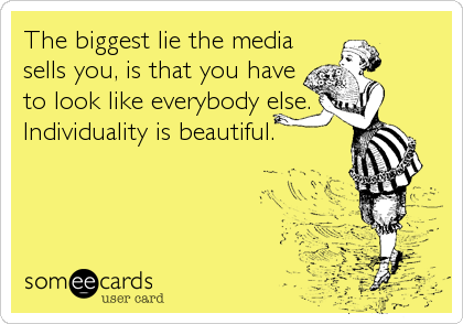 The biggest lie the media sells you, is that you have to look like everybody else.  Individuality is beautiful.