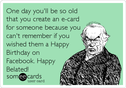 One day you'll be so old that you create an e-card for someone because you can't remember if you wished them a Happy Birthday on Facebook.%
